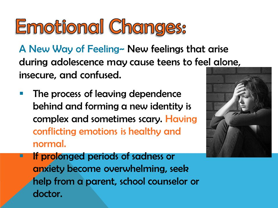 Emotional Changes: A New Way of Feeling~ New feelings that arise during adolescence may cause teens to feel alone, insecure, and confused.