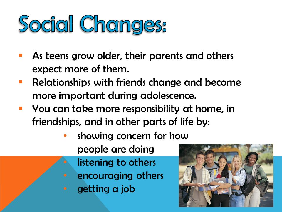 Social Changes: As teens grow older, their parents and others expect more of them.