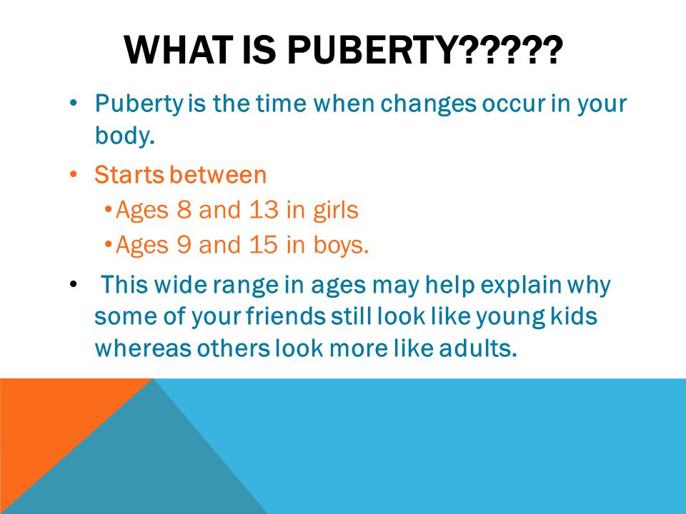 What is puberty Puberty is the time when changes occur in your body. Starts between. Ages 8 and 13 in girls.