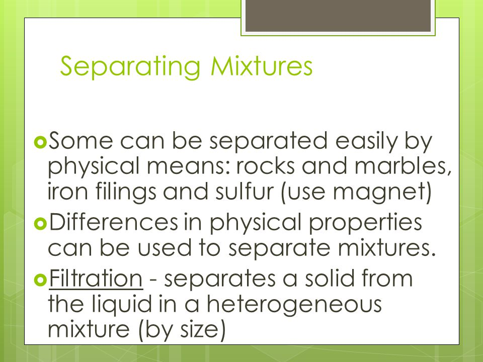 Separating Mixtures Some can be separated easily by physical means: rocks and marbles, iron filings and sulfur (use magnet)