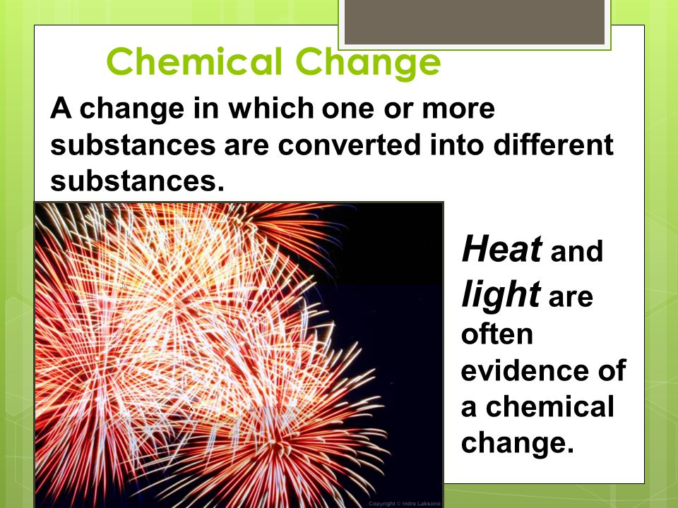 Heat and light are often evidence of a chemical change.