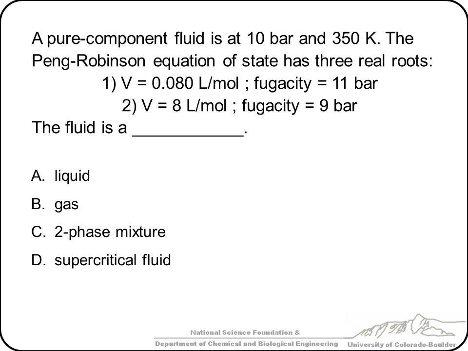 1) V = 0.080 L/mol ; fugacity = 11 bar