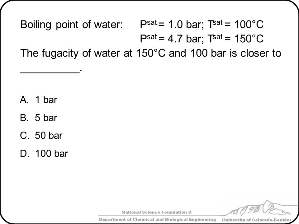 Boiling point of water: Psat = 1.0 bar; Tsat = 100°C