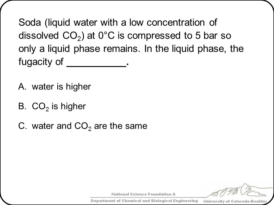 Soda (liquid water with a low concentration of dissolved CO2) at 0°C is compressed to 5 bar so only a liquid phase remains. In the liquid phase, the fugacity of ___________.