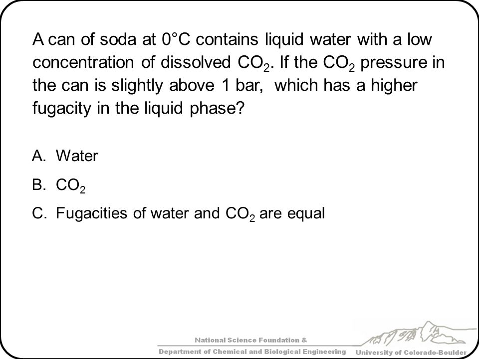 A can of soda at 0°C contains liquid water with a low concentration of dissolved CO2. If the CO2 pressure in the can is slightly above 1 bar, which has a higher fugacity in the liquid phase