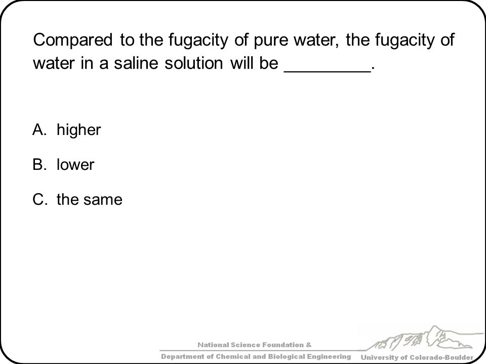 Compared to the fugacity of pure water, the fugacity of water in a saline solution will be _________.