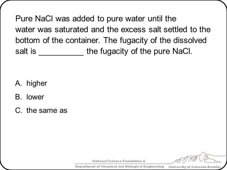 Pure NaCl was added to pure water until the water was saturated and the excess salt settled to the bottom of the container. The fugacity of the dissolved salt is __________ the fugacity of the pure NaCl.