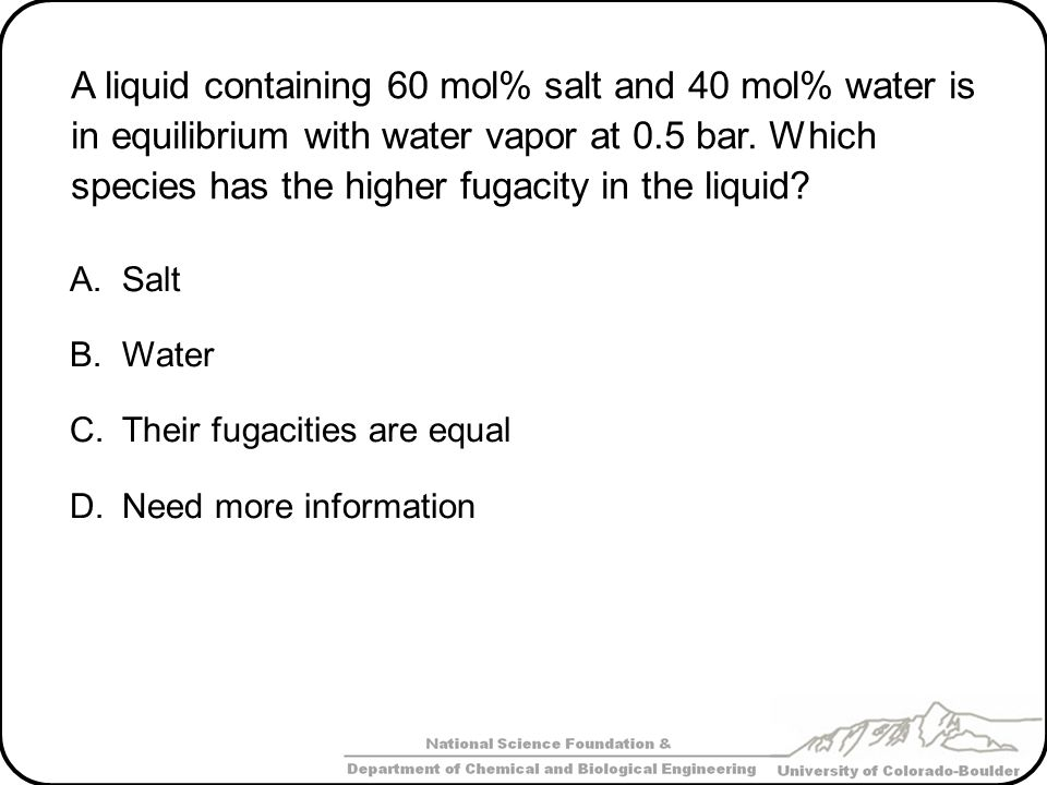 A liquid containing 60 mol% salt and 40 mol% water is in equilibrium with water vapor at 0.5 bar. Which species has the higher fugacity in the liquid