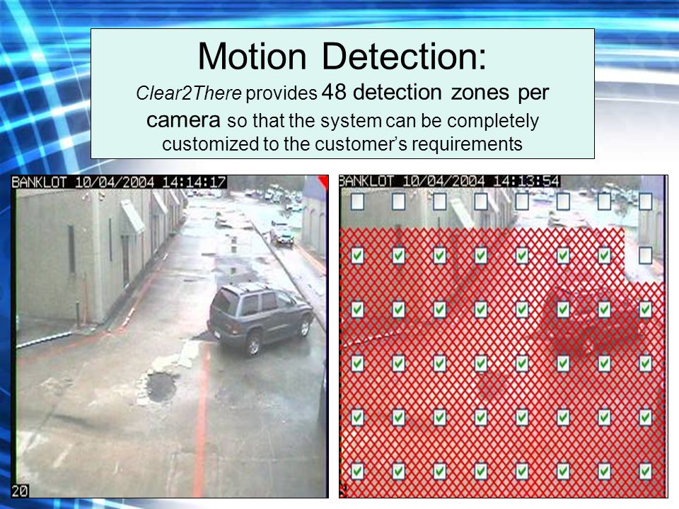 Motion Detection: Clear2There provides 48 detection zones per camera so that the system can be completely customized to the customer's requirements