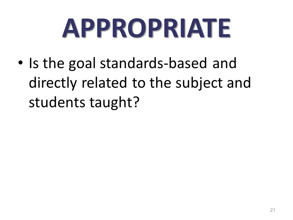 APPROPRIATE Is the goal standards-based and directly related to the subject and students taught