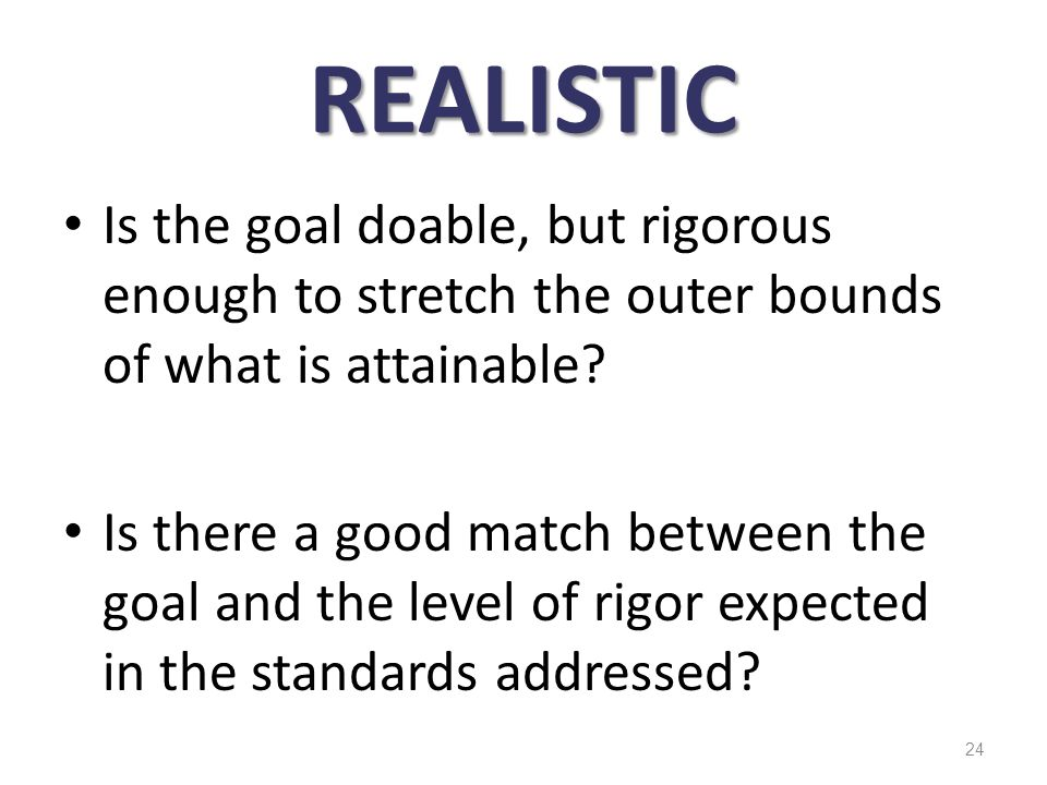 REALISTIC Is the goal doable, but rigorous enough to stretch the outer bounds of what is attainable