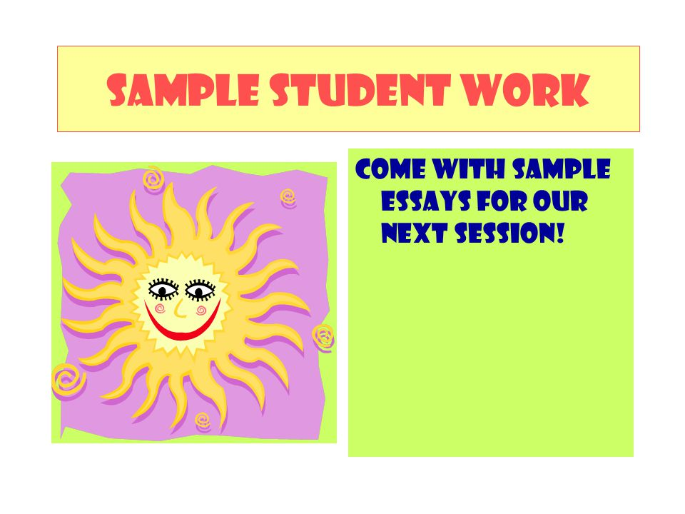 SAMPLE STUDENT WORK COME WITH SAMPLE ESSAYS FOR OUR NEXT SESSION!