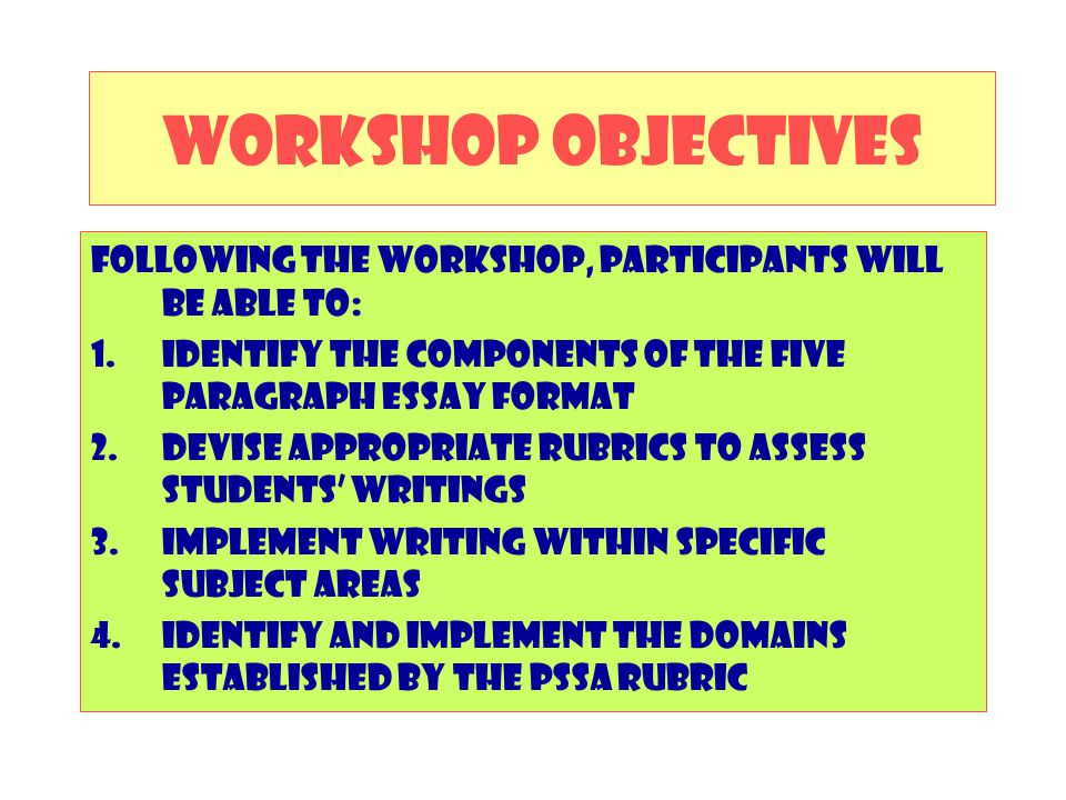 WORKSHOP OBJECTIVES Following the workshop, participants will be able to: Identify the components of the five paragraph essay format.