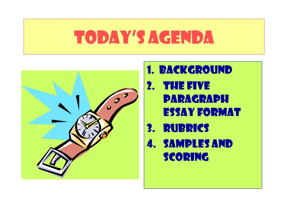 TODAY'S AGENDA 1. Background The Five Paragraph Essay Format RUBRICS