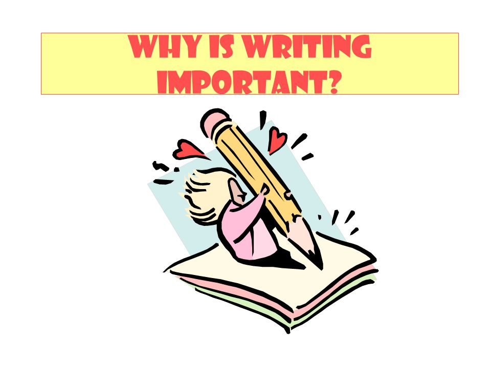 WHY IS WRITING IMPORTANT