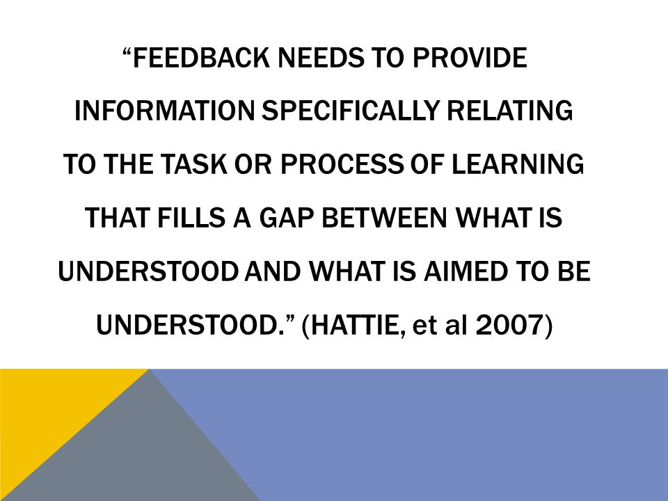Feedback needs to provide information specifically relating to the task or process of learning that fills a gap between what is understood and what is aimed to be understood. (Hattie, et al 2007)