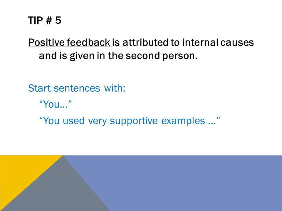 Tip # 5 Positive feedback is attributed to internal causes and is given in the second person. Start sentences with: