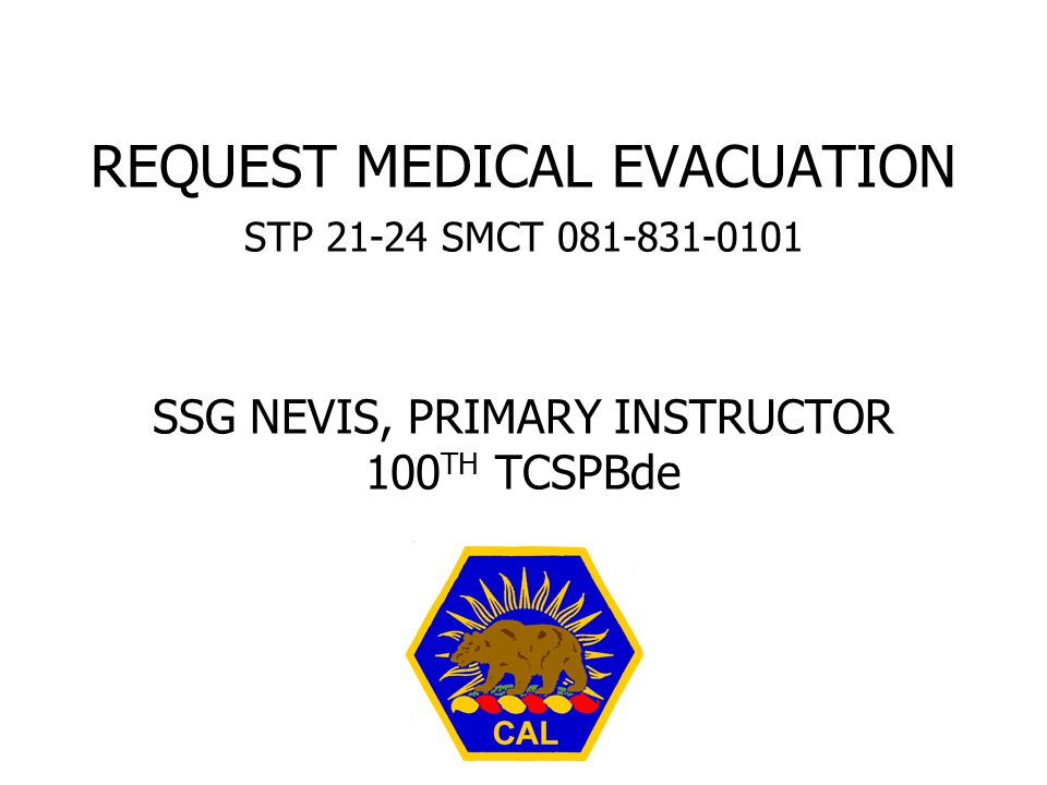 REQUEST MEDICAL EVACUATION STP SMCT SSG NEVIS, PRIMARY INSTRUCTOR 100TH TCSPBde