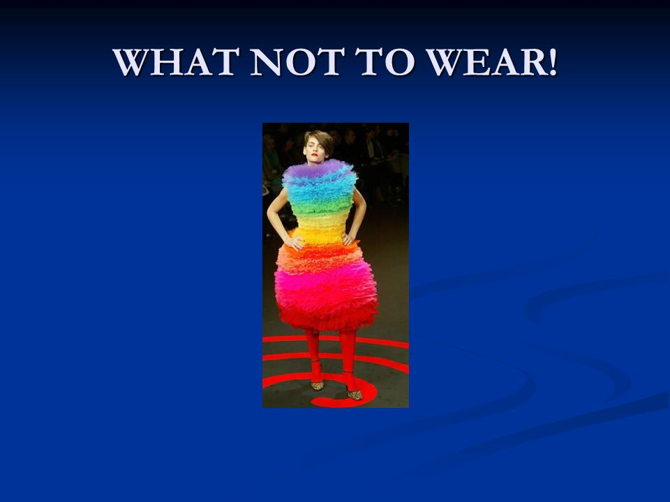 WHAT NOT TO WEAR!