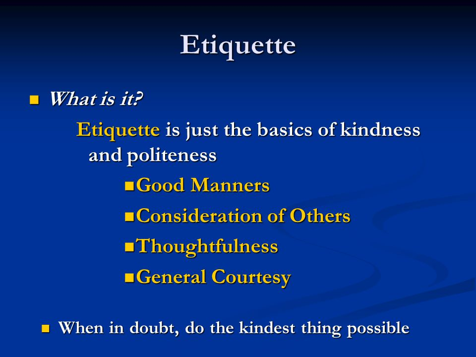 Etiquette What is it Etiquette is just the basics of kindness and politeness. Good Manners. Consideration of Others.