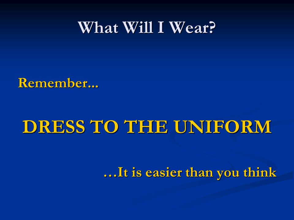 DRESS TO THE UNIFORM What Will I Wear Remember...