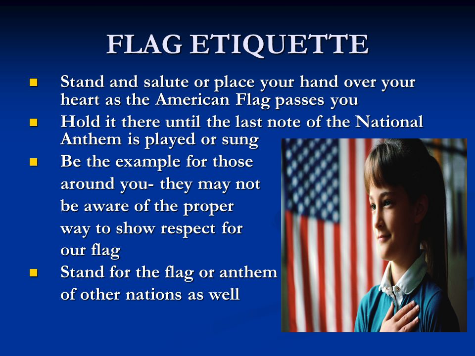 FLAG ETIQUETTE Stand and salute or place your hand over your heart as the American Flag passes you.