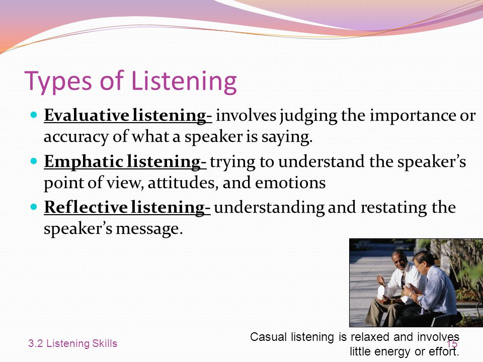Types of Listening Evaluative listening- involves judging the importance or accuracy of what a speaker is saying.