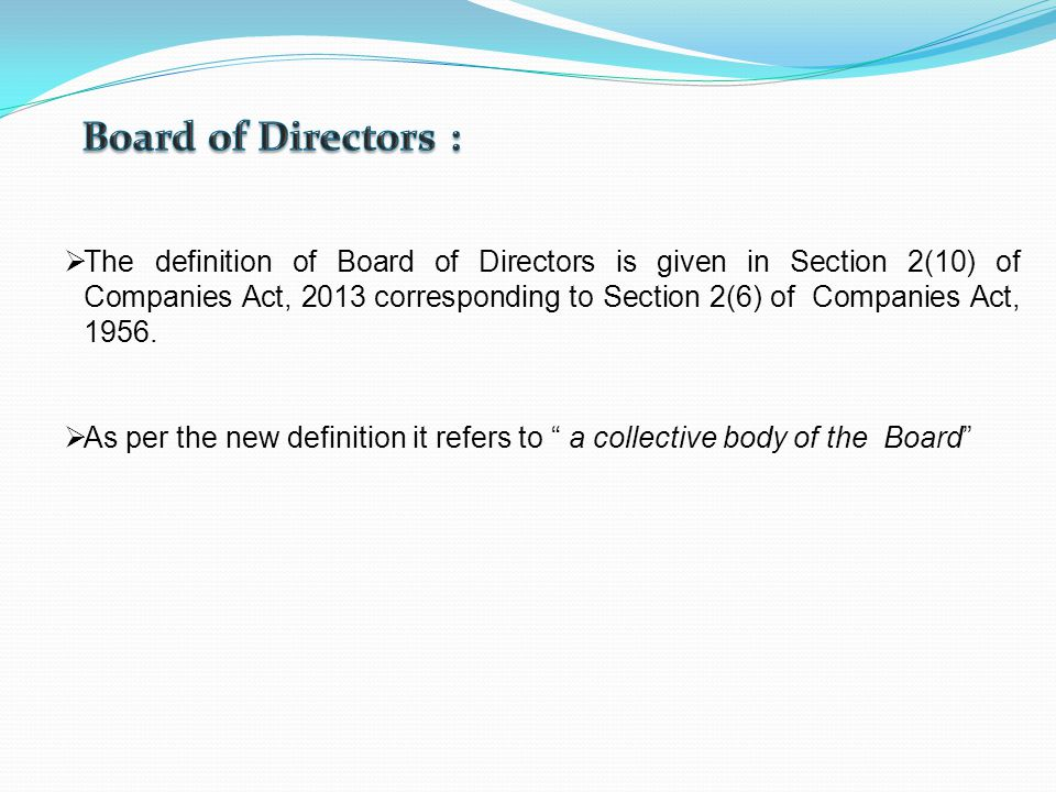 A board of directors is a recognized group of people who jointly oversee the activities of an organization, which can be either a for-profit business, nonprofit organization, or a government agency. Such a board's powers, duties, and responsibilities are determined by government regulations (including the jurisdiction's corporations law) and the organization's own constitution and bylaws.