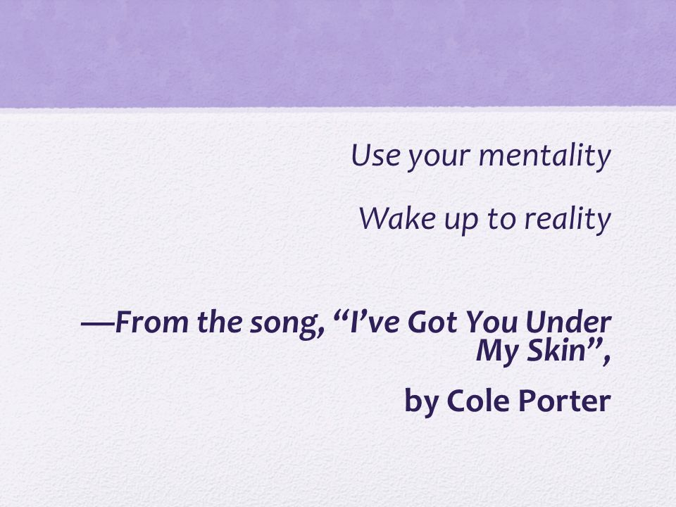 Use your mentality Wake up to reality —From the song, I've Got You Under My Skin , by Cole Porter