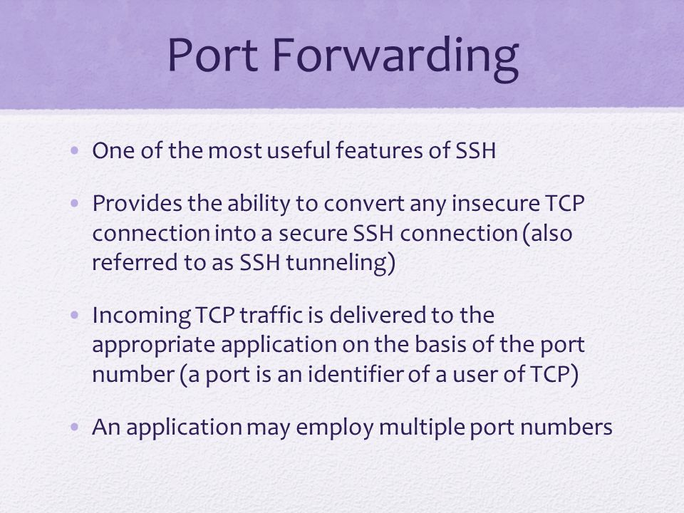Port Forwarding One of the most useful features of SSH