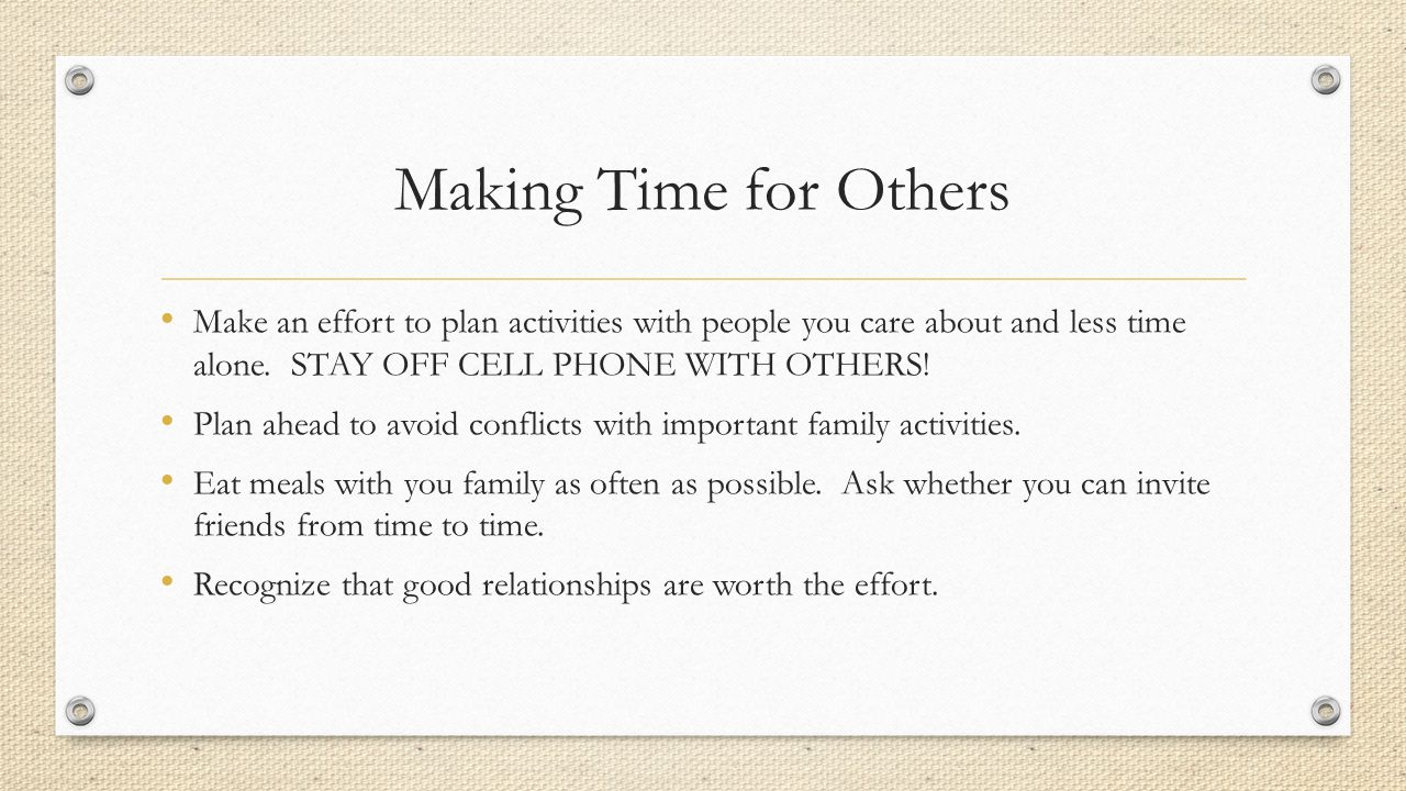 Making Time for Others Make an effort to plan activities with people you care about and less time alone. STAY OFF CELL PHONE WITH OTHERS!