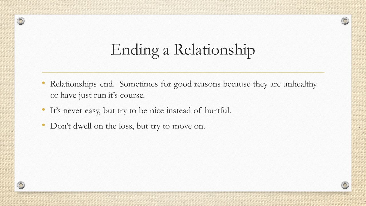 Ending a Relationship Relationships end. Sometimes for good reasons because they are unhealthy or have just run it's course.