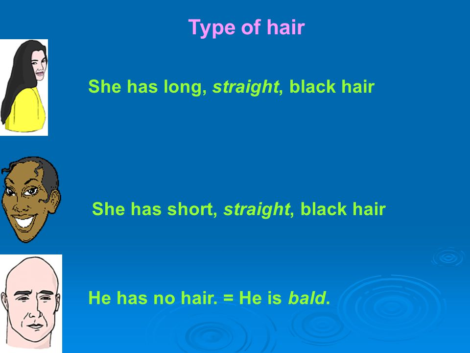 Type of hair She has long, straight, black hair