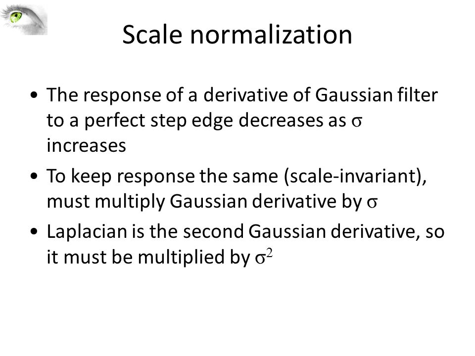 Scale normalization The response of a derivative of Gaussian filter to a perfect step edge decreases as σ increases.