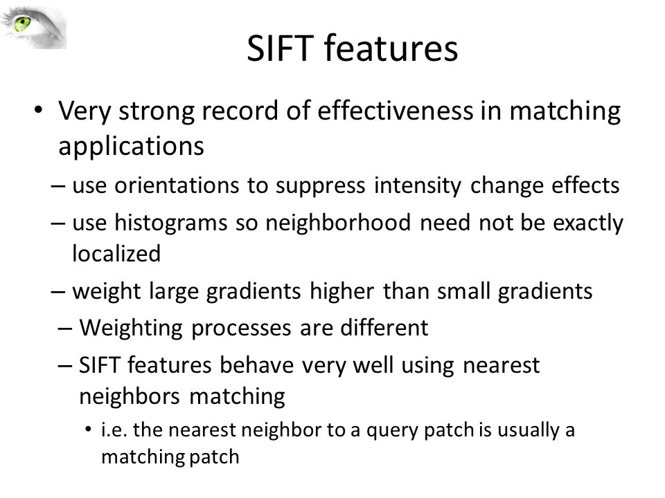 SIFT features Very strong record of effectiveness in matching applications. use orientations to suppress intensity change effects.