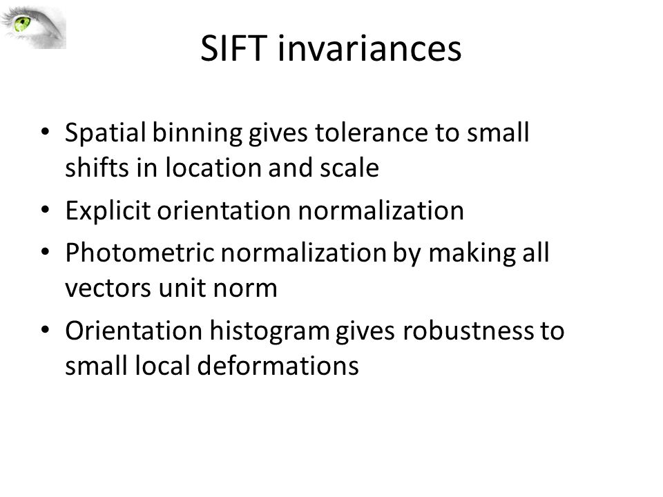 SIFT invariances Spatial binning gives tolerance to small shifts in location and scale. Explicit orientation normalization.
