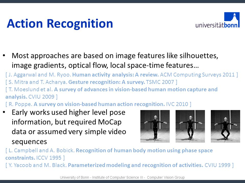 Action Recognition Most approaches are based on image features like silhouettes, image gradients, optical flow, local space-time features…