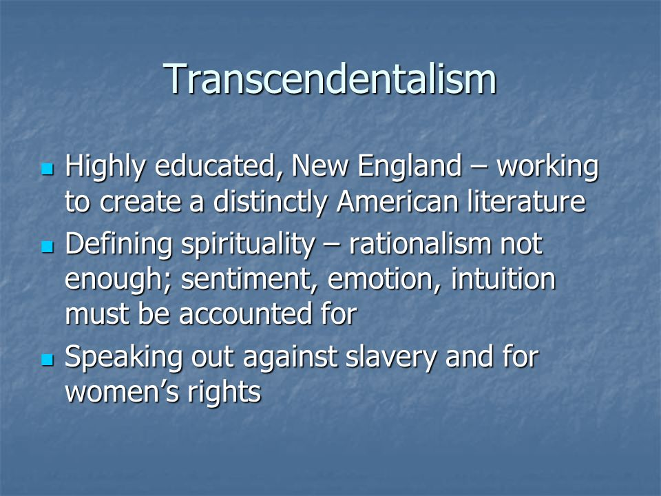 Transcendentalism Highly educated, New England – working to create a distinctly American literature.