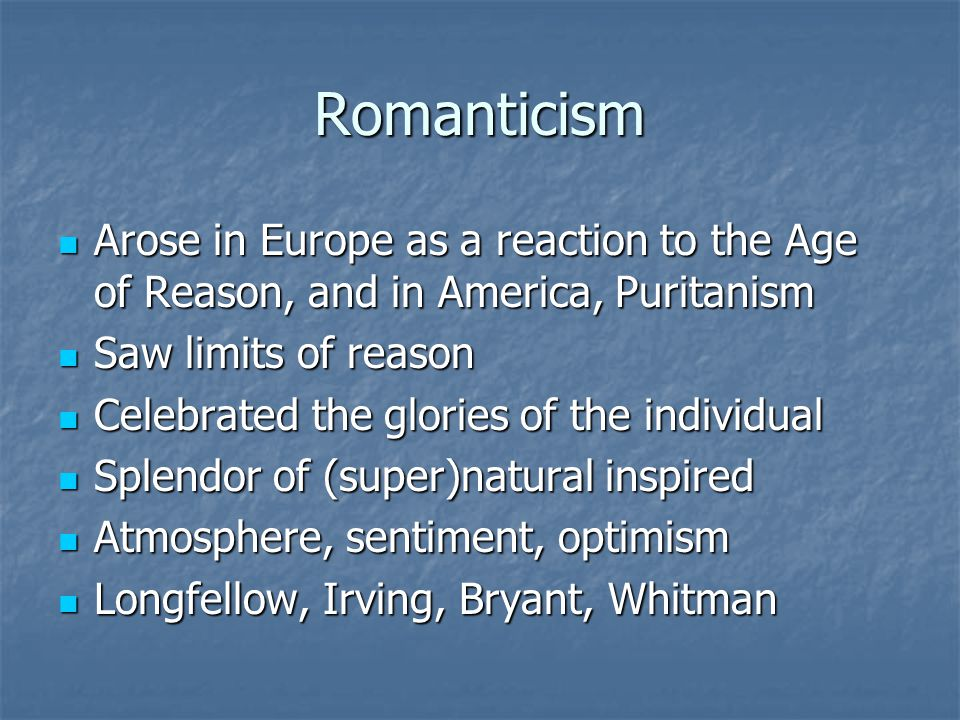 Romanticism Arose in Europe as a reaction to the Age of Reason, and in America, Puritanism. Saw limits of reason.