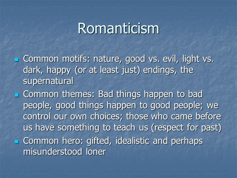 Romanticism Common motifs: nature, good vs. evil, light vs. dark, happy (or at least just) endings, the supernatural.