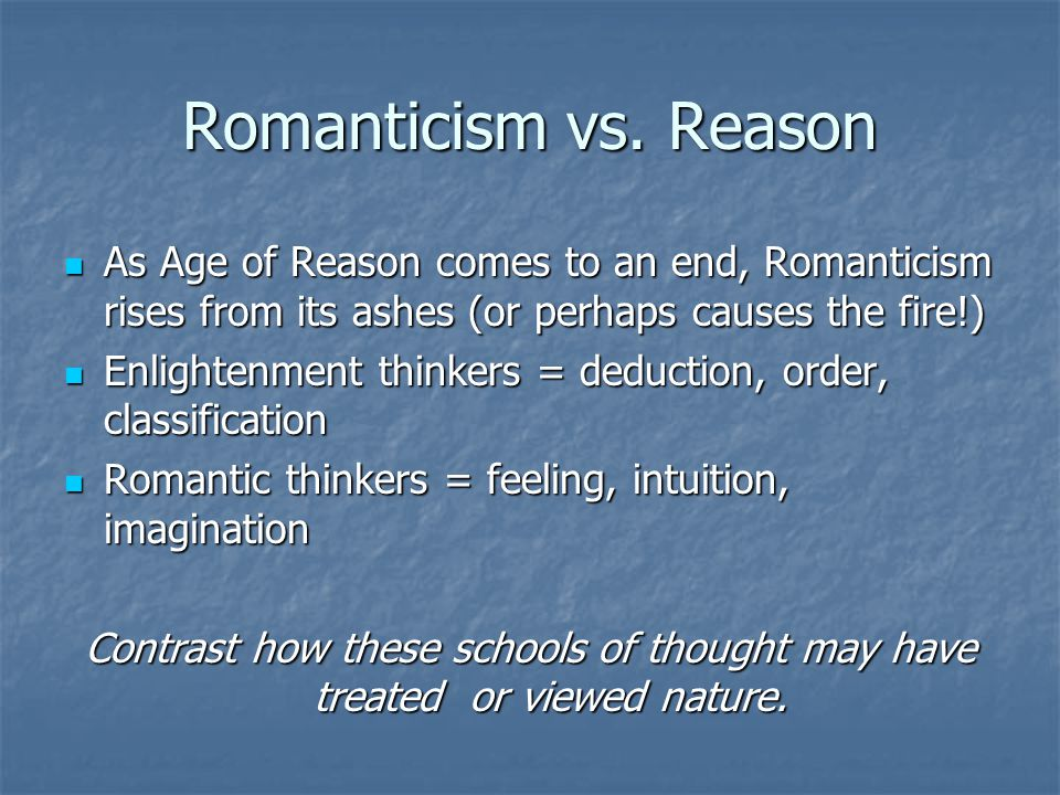 Romanticism vs. Reason As Age of Reason comes to an end, Romanticism rises from its ashes (or perhaps causes the fire!)