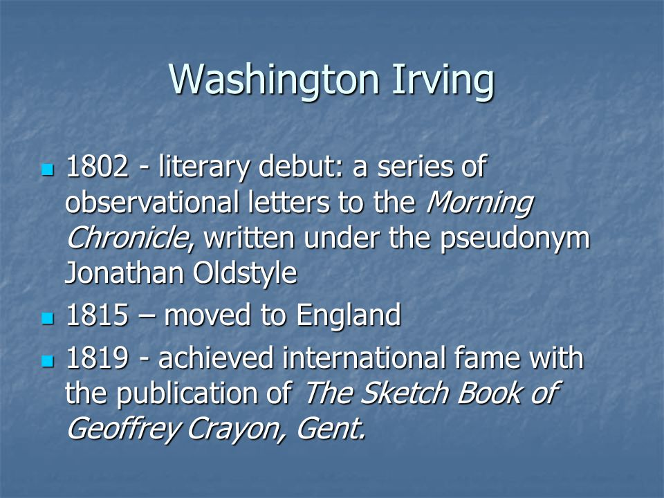 Washington Irving literary debut: a series of observational letters to the Morning Chronicle, written under the pseudonym Jonathan Oldstyle.