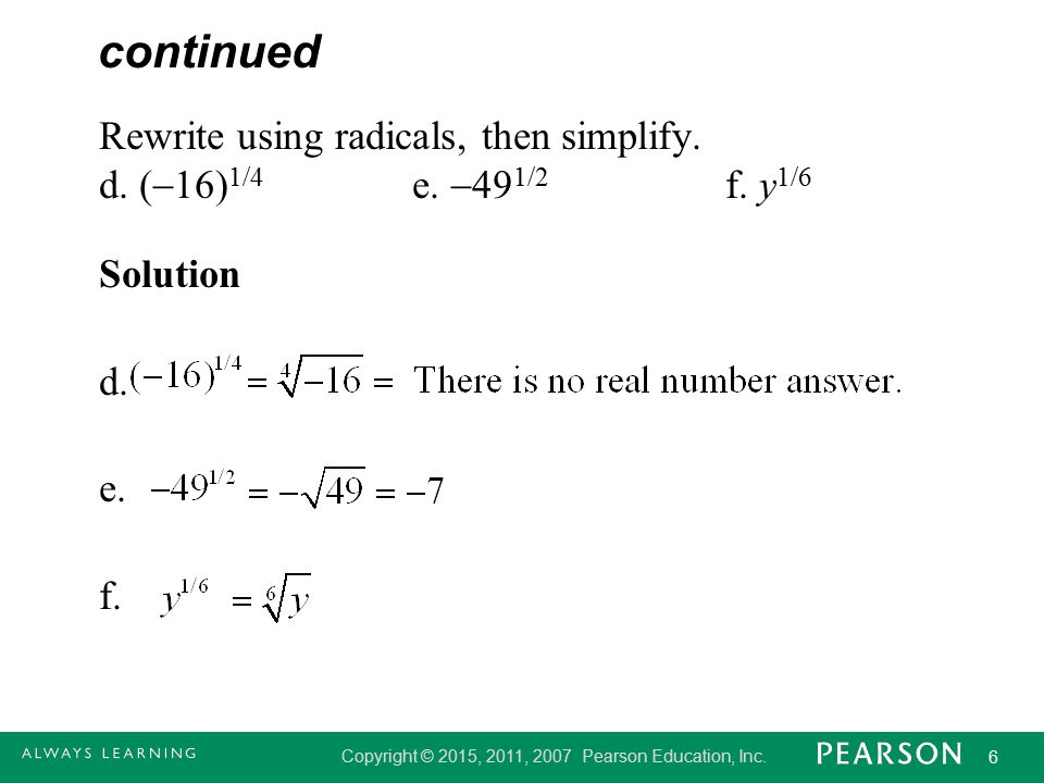 continued Rewrite using radicals, then simplify. d. (16)1/4 e. 491/2 f. y1/6 Solution d. e. f.
