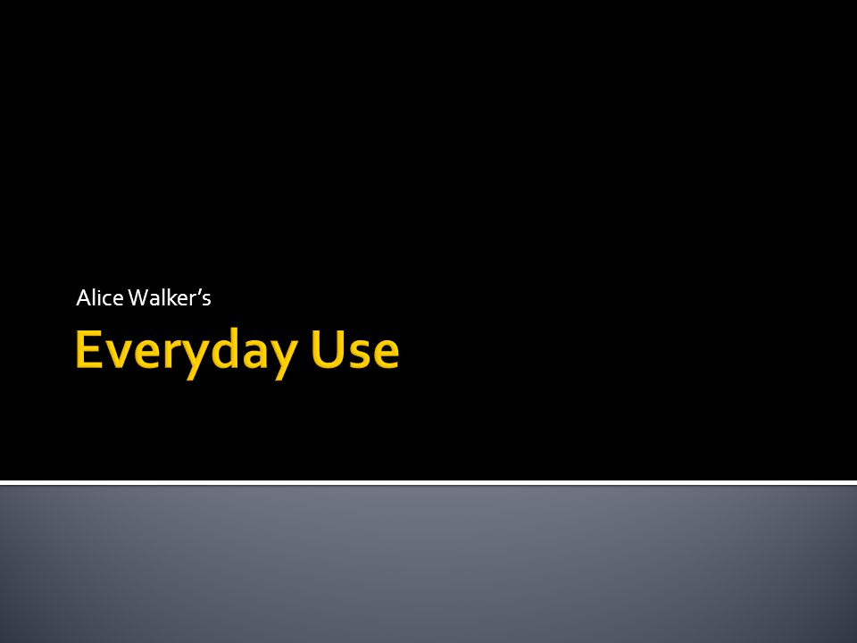 theme analysis of everyday use essays Everyday use analysis most of the story in everyday use takes place in the narrator's yard so that's probably because the writing in everyday use looks a.