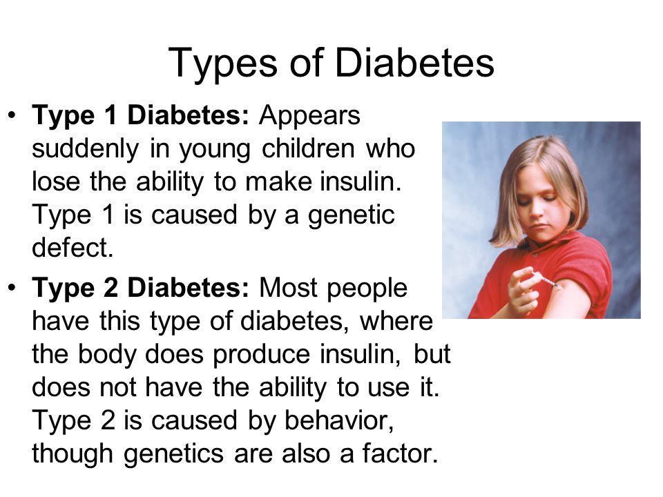 Types of Diabetes Type 1 Diabetes: Appears suddenly in young children who lose the ability to make insulin. Type 1 is caused by a genetic defect.