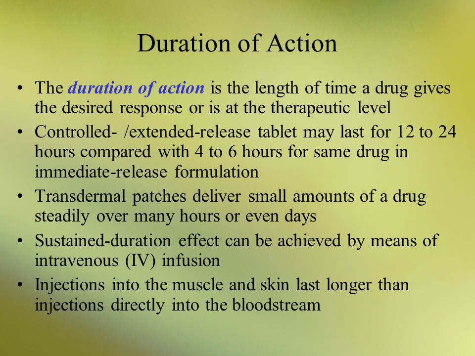 Duration of Action The duration of action is the length of time a drug gives the desired response or is at the therapeutic level.