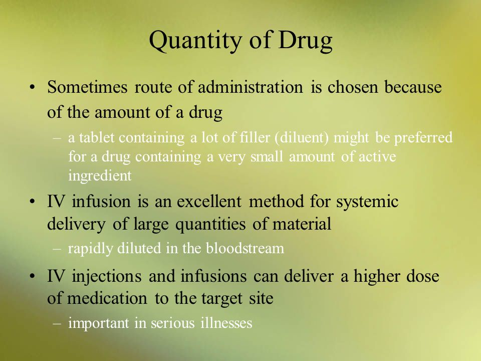 Quantity of Drug Sometimes route of administration is chosen because of the amount of a drug.