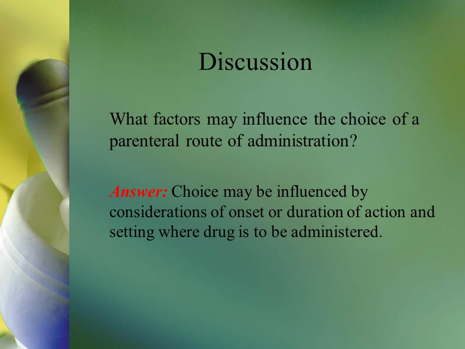 Discussion What factors may influence the choice of a parenteral route of administration