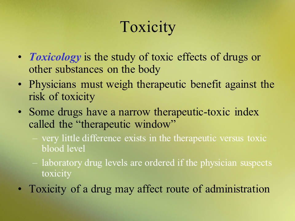 Toxicity Toxicology is the study of toxic effects of drugs or other substances on the body.