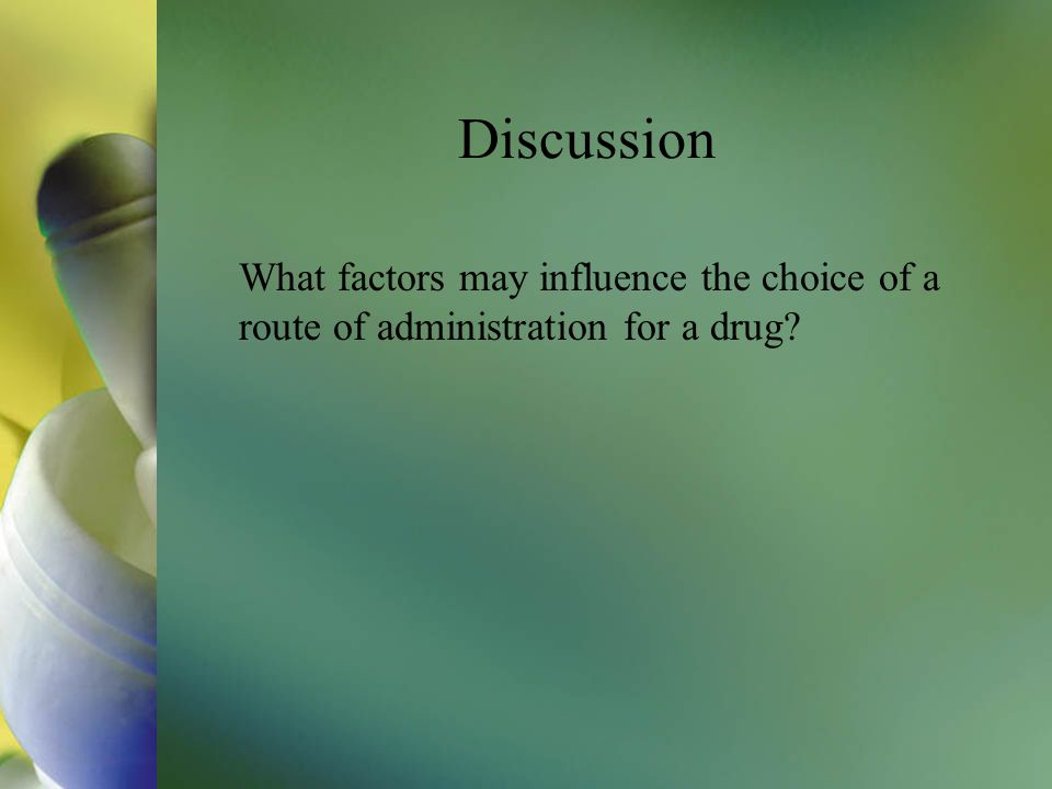 Discussion What factors may influence the choice of a route of administration for a drug